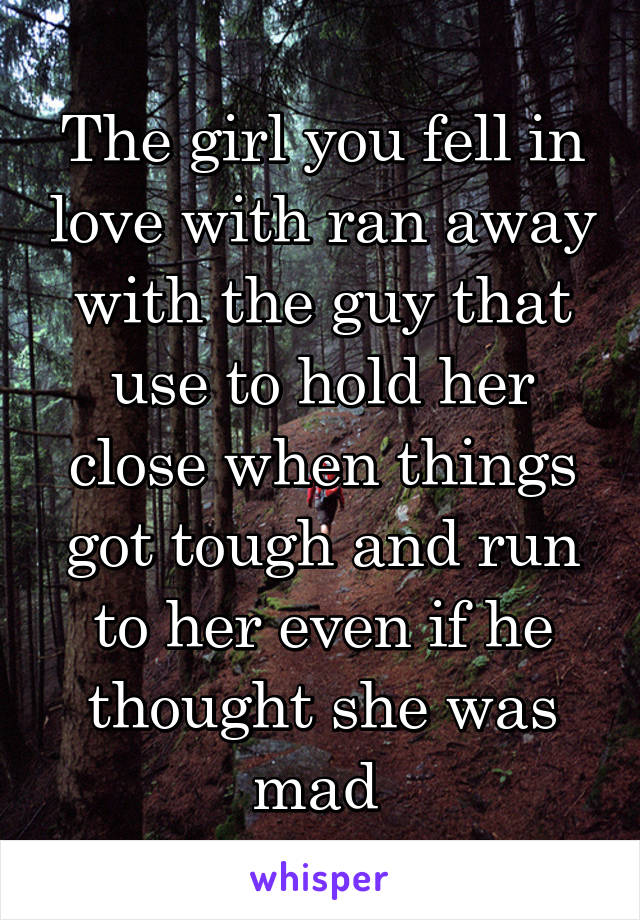 The girl you fell in love with ran away with the guy that use to hold her close when things got tough and run to her even if he thought she was mad