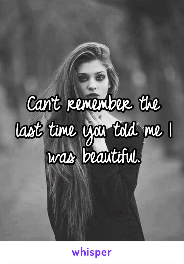 Can't remember the last time you told me I was beautiful.