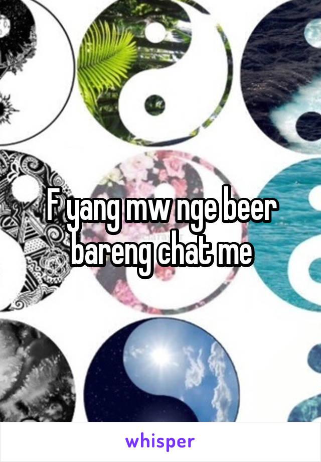 F yang mw nge beer bareng chat me