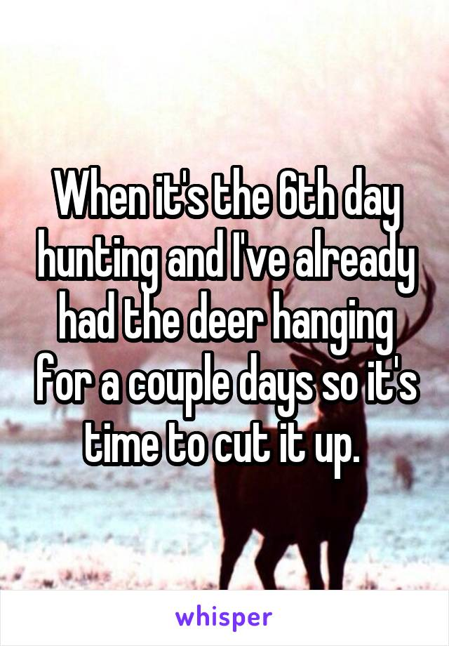 When it's the 6th day hunting and I've already had the deer hanging for a couple days so it's time to cut it up.