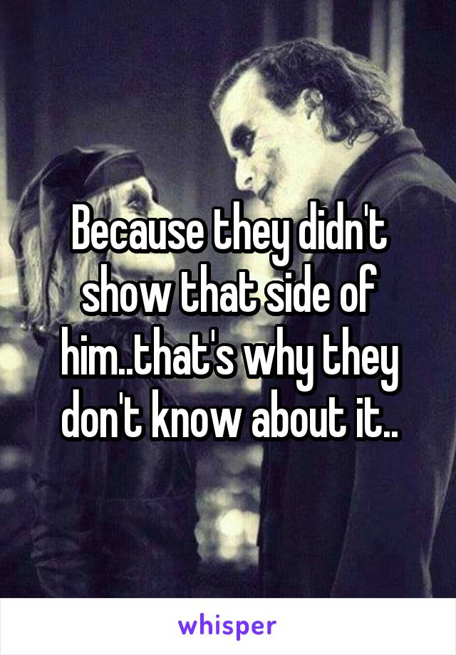 Because they didn't show that side of him..that's why they don't know about it..