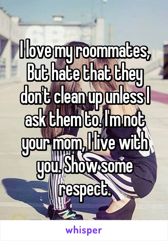I love my roommates, But hate that they don't clean up unless I ask them to. I'm not your mom, I live with you. Show some respect.