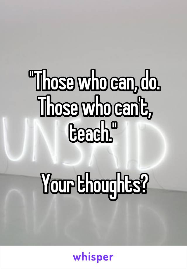 """""""Those who can, do. Those who can't, teach.""""   Your thoughts?"""