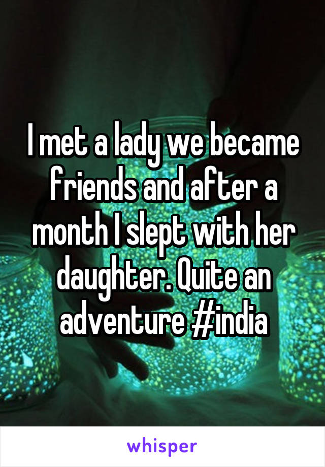 I met a lady we became friends and after a month I slept with her daughter. Quite an adventure #india