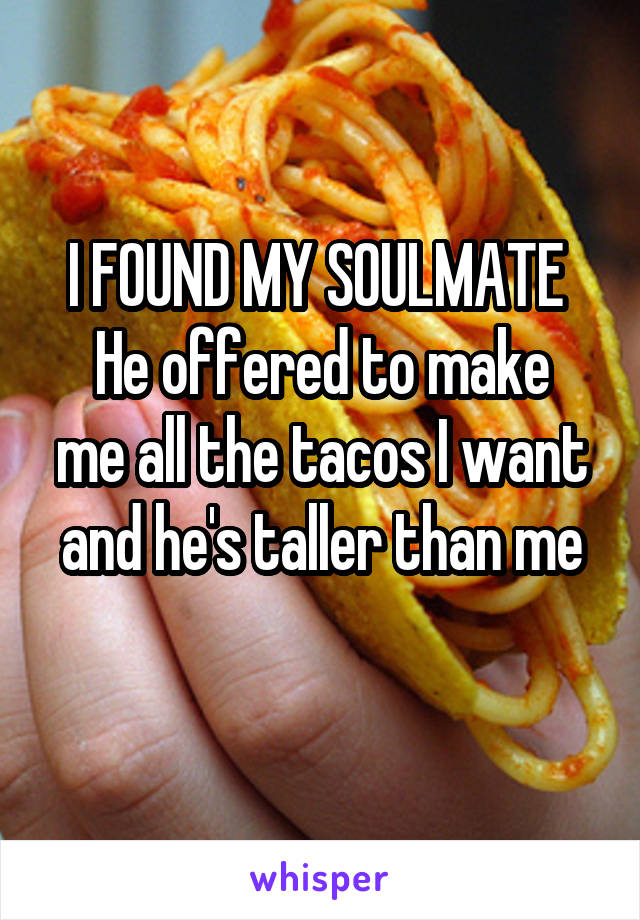 I FOUND MY SOULMATE  He offered to make me all the tacos I want and he's taller than me