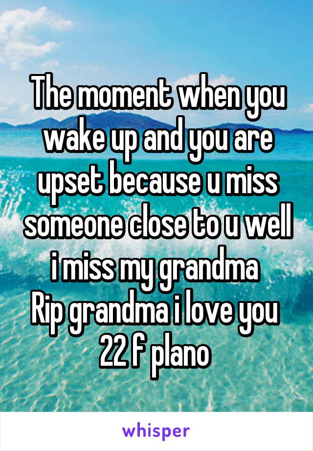 The moment when you wake up and you are upset because u miss someone close to u well i miss my grandma  Rip grandma i love you  22 f plano