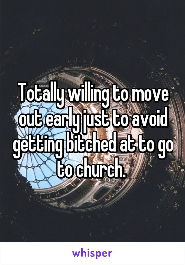 Totally willing to move out early just to avoid getting bitched at to go to church.
