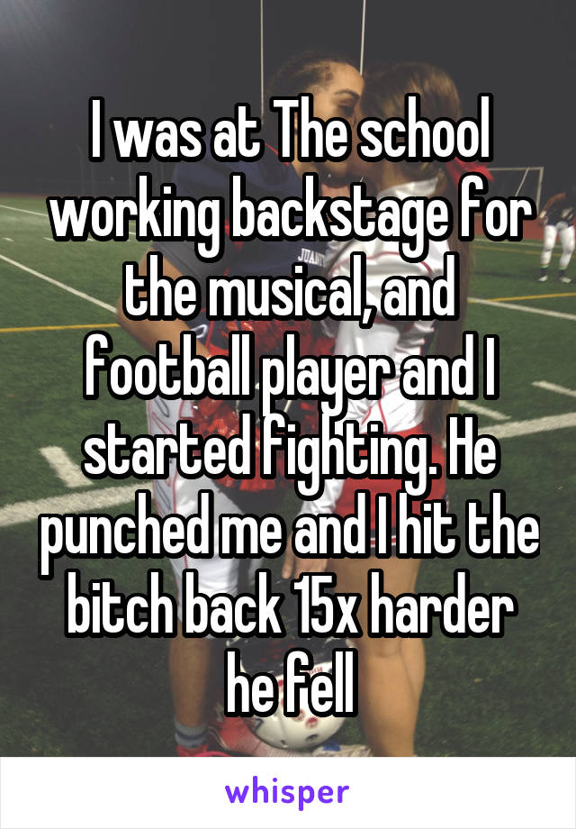 I was at The school working backstage for the musical, and football player and I started fighting. He punched me and I hit the bitch back 15x harder he fell