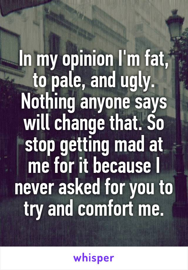 In my opinion I'm fat, to pale, and ugly. Nothing anyone says will change that. So stop getting mad at me for it because I never asked for you to try and comfort me.
