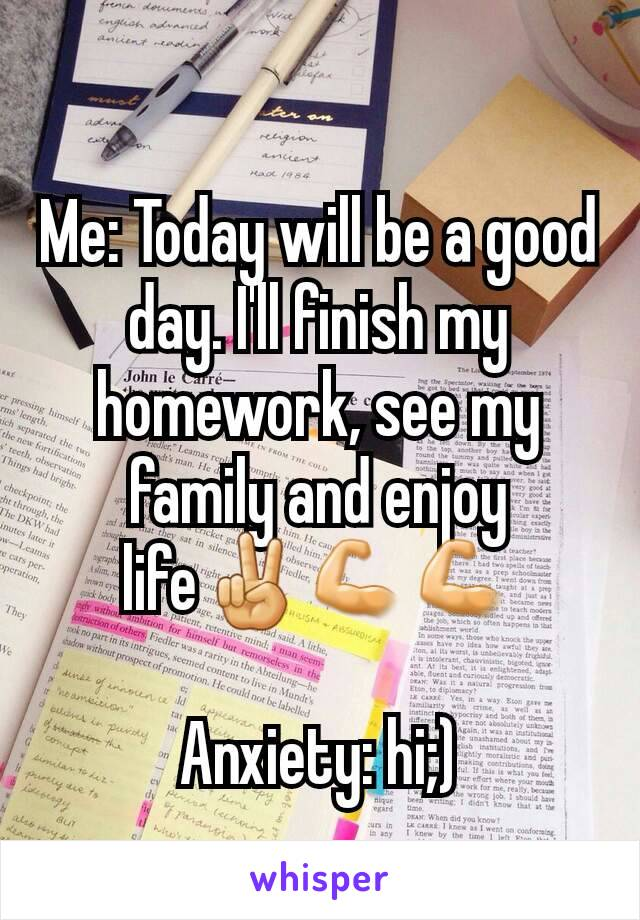 Me: Today will be a good day. I'll finish my homework, see my family and enjoy life✌💪💪  Anxiety: hi;)