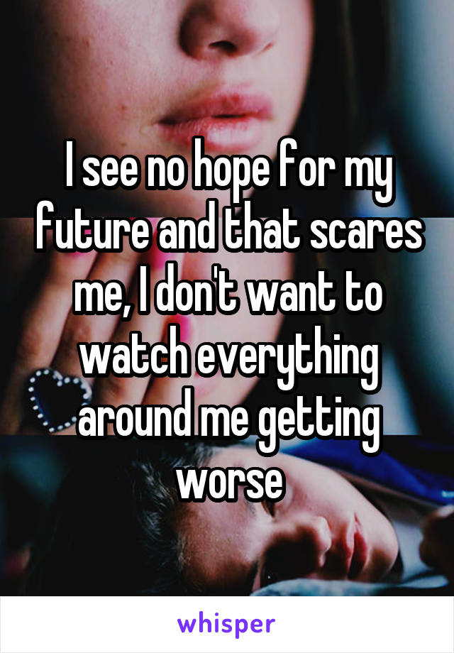 I see no hope for my future and that scares me, I don't want to watch everything around me getting worse
