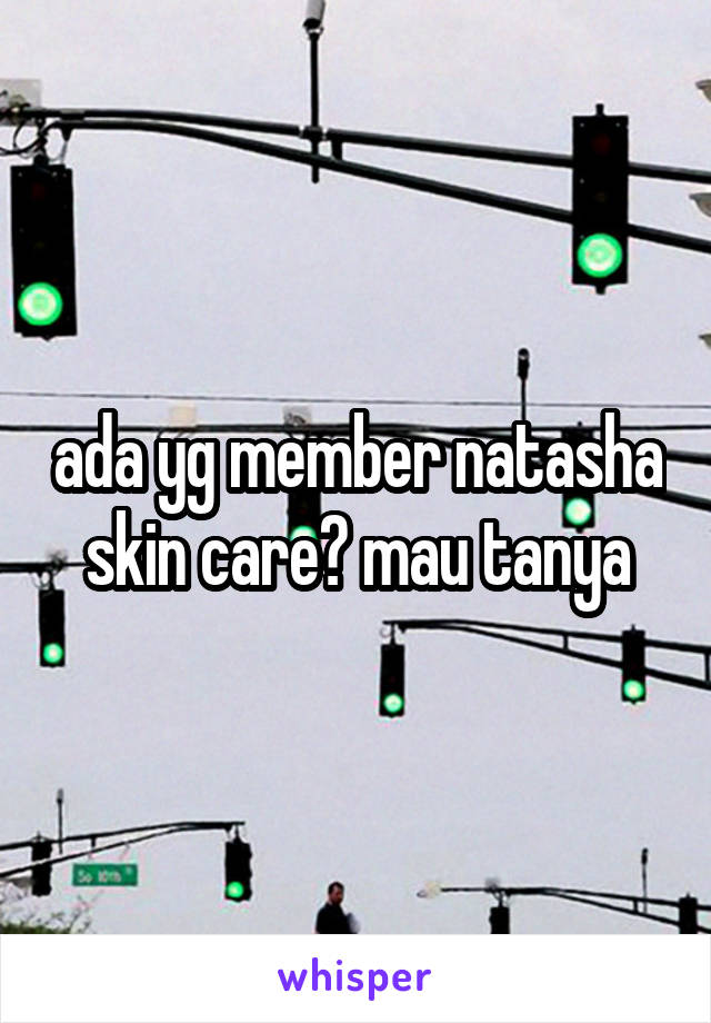 ada yg member natasha skin care? mau tanya