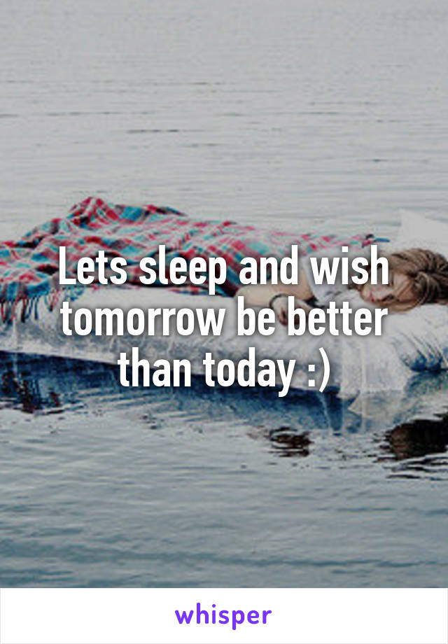 Lets sleep and wish tomorrow be better than today :)