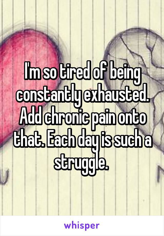 I'm so tired of being constantly exhausted. Add chronic pain onto that. Each day is such a struggle.