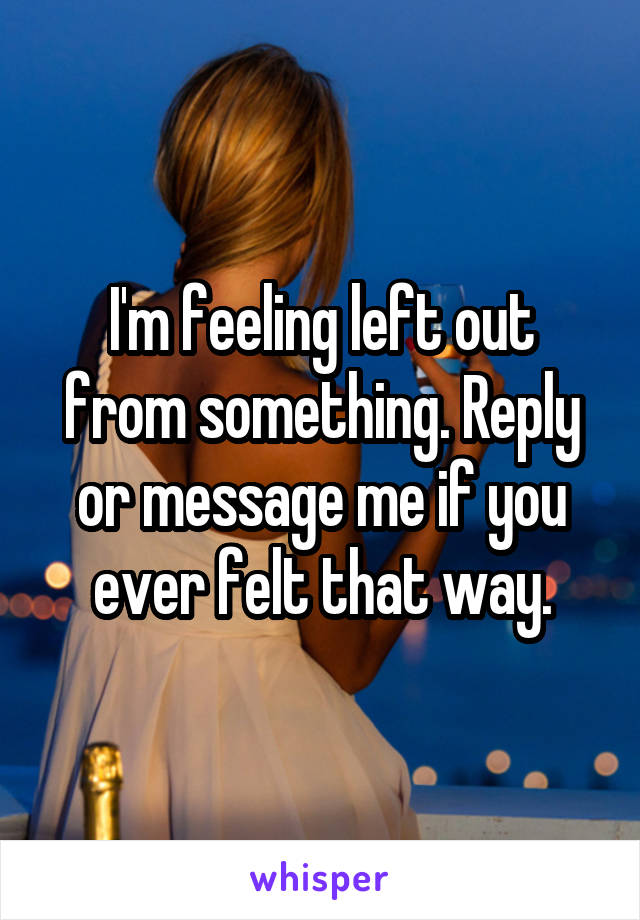 I'm feeling left out from something. Reply or message me if you ever felt that way.