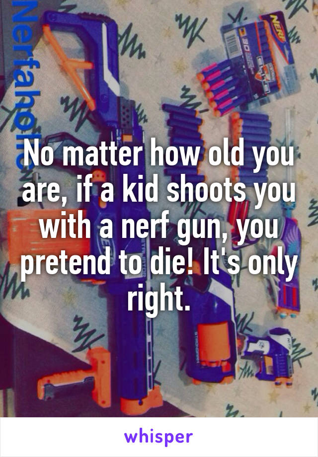 No matter how old you are, if a kid shoots you with a nerf gun, you pretend to die! It's only right.