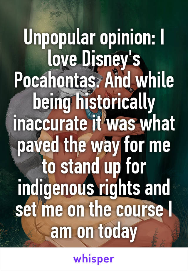 Unpopular opinion: I love Disney's Pocahontas. And while being historically inaccurate it was what paved the way for me to stand up for indigenous rights and set me on the course I am on today