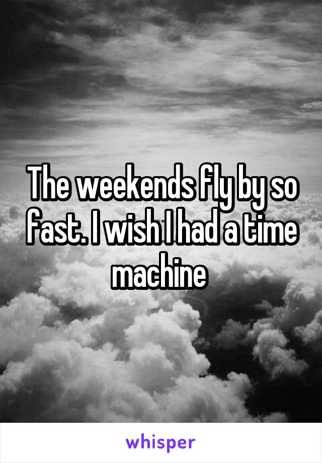 The weekends fly by so fast. I wish I had a time machine