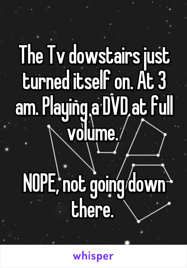 The Tv dowstairs just turned itself on. At 3 am. Playing a DVD at full volume.   NOPE, not going down there.