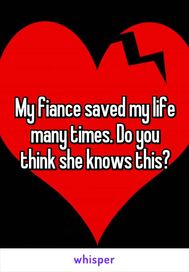 My fiance saved my life many times. Do you think she knows this?