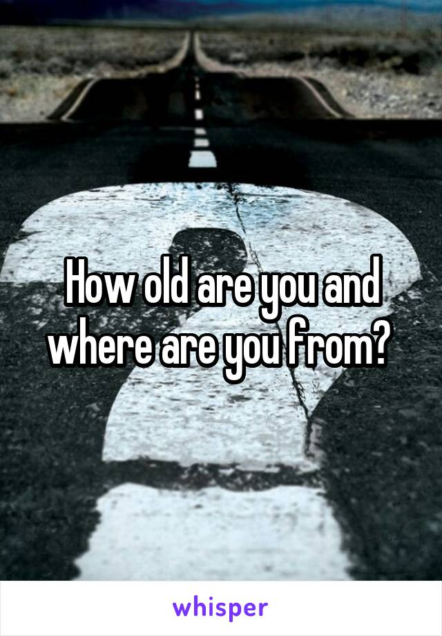 How old are you and where are you from?