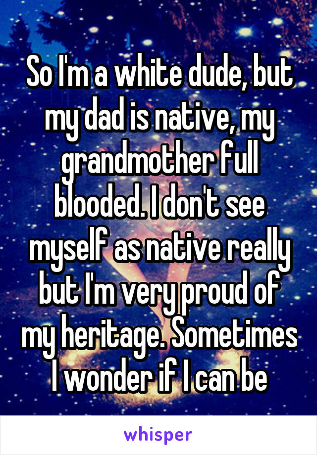 So I'm a white dude, but my dad is native, my grandmother full blooded. I don't see myself as native really but I'm very proud of my heritage. Sometimes I wonder if I can be