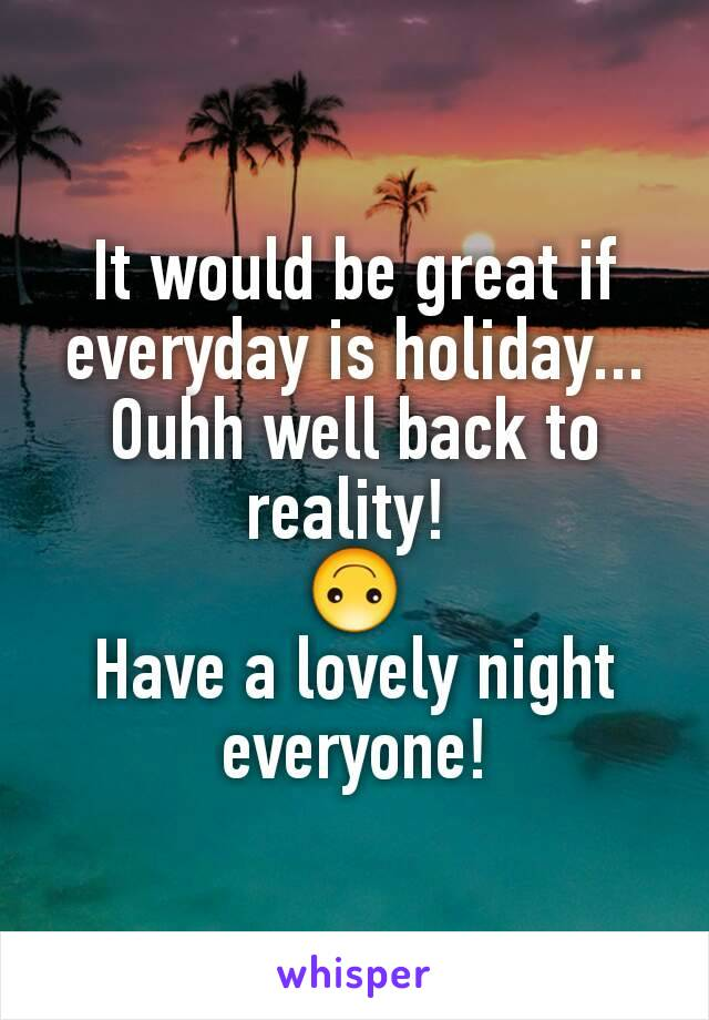 It would be great if everyday is holiday... Ouhh well back to reality!  🙃 Have a lovely night everyone!