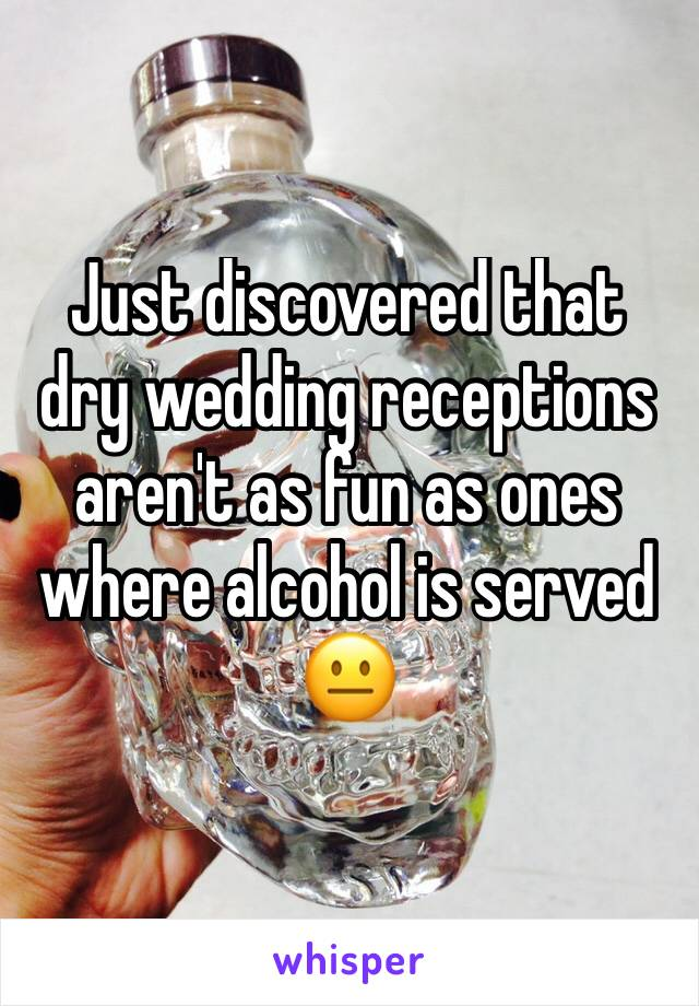 Just discovered that dry wedding receptions aren't as fun as ones where alcohol is served 😐
