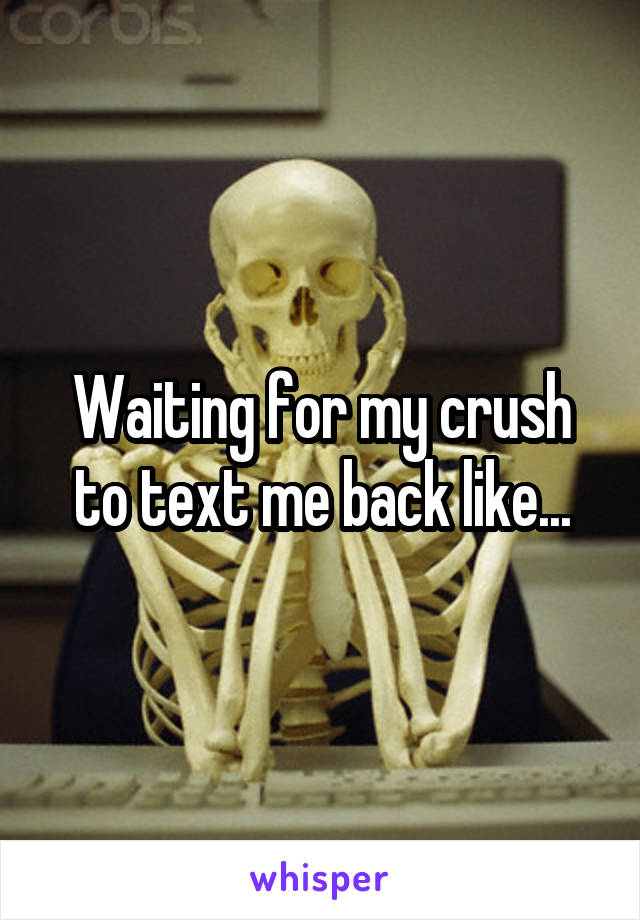 Waiting for my crush to text me back like...