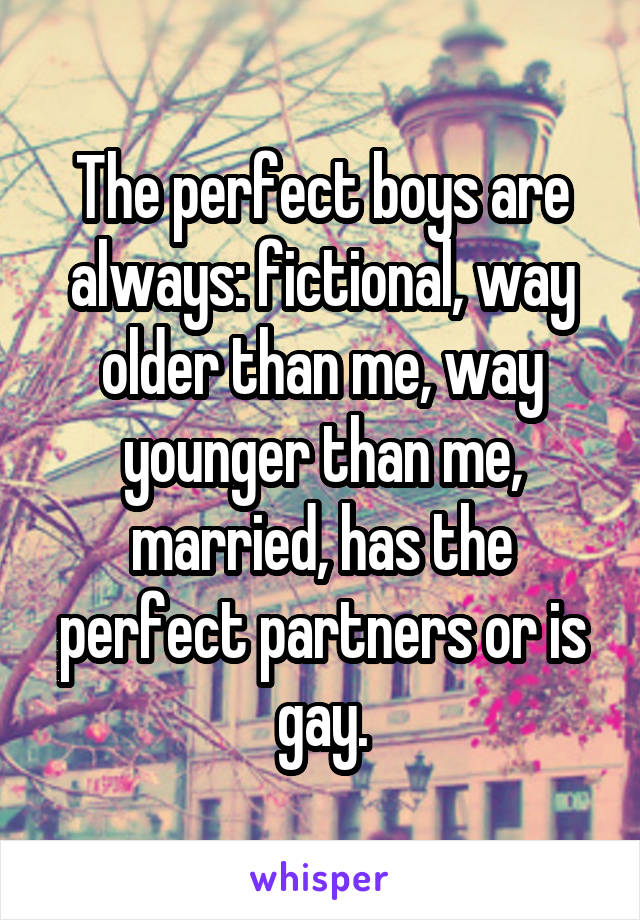 The perfect boys are always: fictional, way older than me, way younger than me, married, has the perfect partners or is gay.