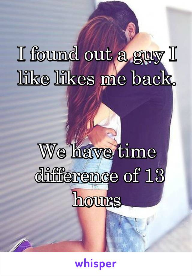 I found out a guy I like likes me back.   We have time  difference of 13 hours