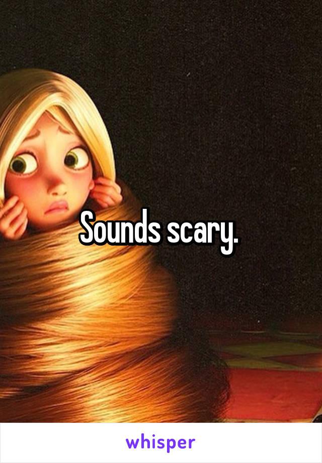 Sounds scary.