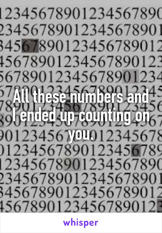 All these numbers and I ended up counting on you.