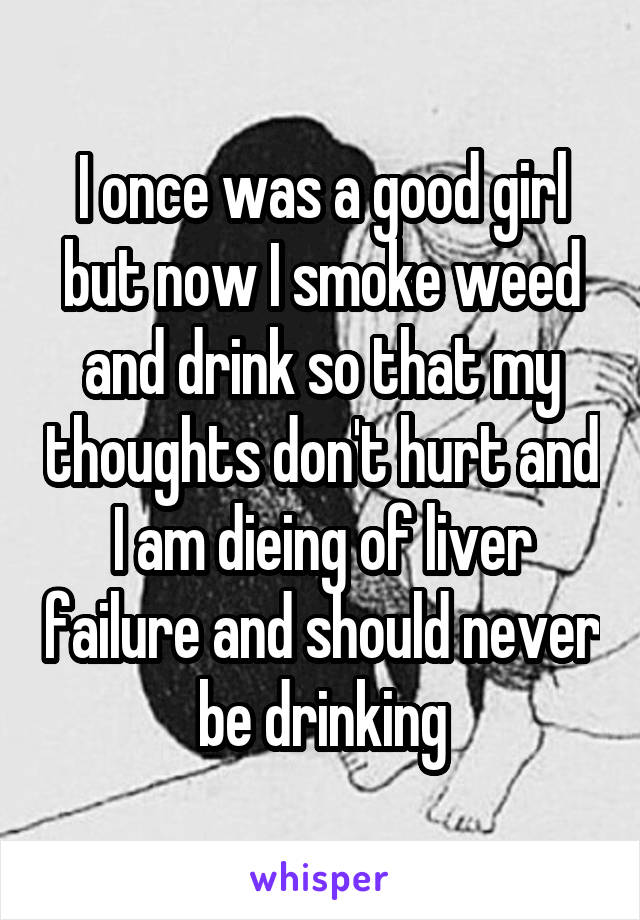 I once was a good girl but now I smoke weed and drink so that my thoughts don't hurt and I am dieing of liver failure and should never be drinking
