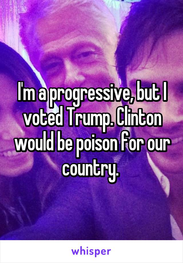 I'm a progressive, but I voted Trump. Clinton would be poison for our country.