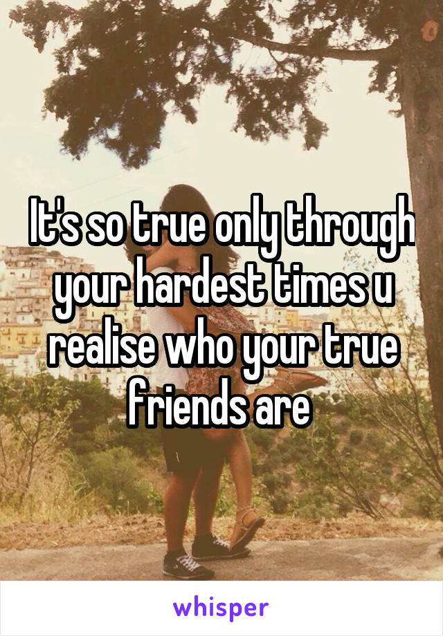 It's so true only through your hardest times u realise who your true friends are
