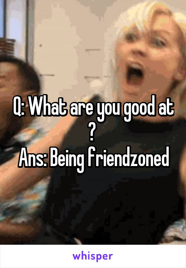 Q: What are you good at ?  Ans: Being friendzoned
