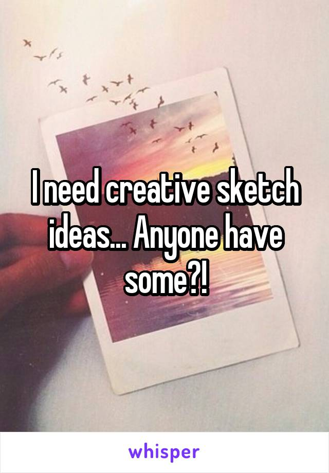 I need creative sketch ideas... Anyone have some?!