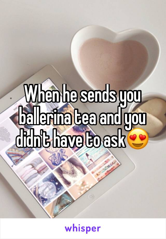 When he sends you ballerina tea and you didn't have to ask😍