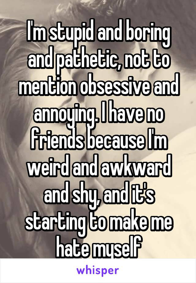 I'm stupid and boring and pathetic, not to mention obsessive and annoying. I have no friends because I'm weird and awkward and shy, and it's starting to make me hate myself