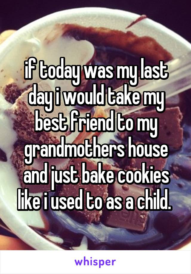 if today was my last day i would take my best friend to my grandmothers house and just bake cookies like i used to as a child.