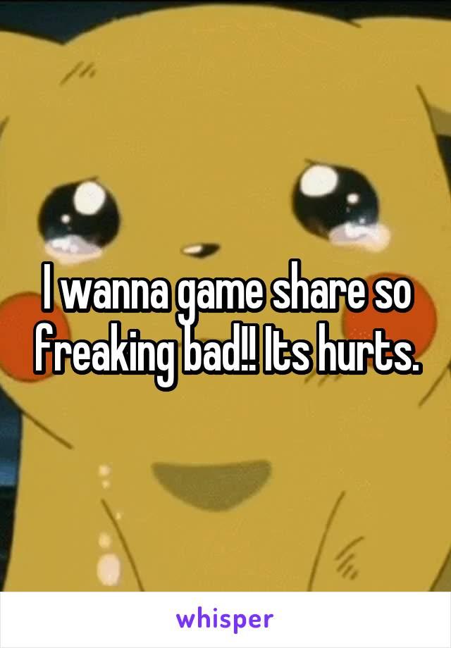 I wanna game share so freaking bad!! Its hurts.