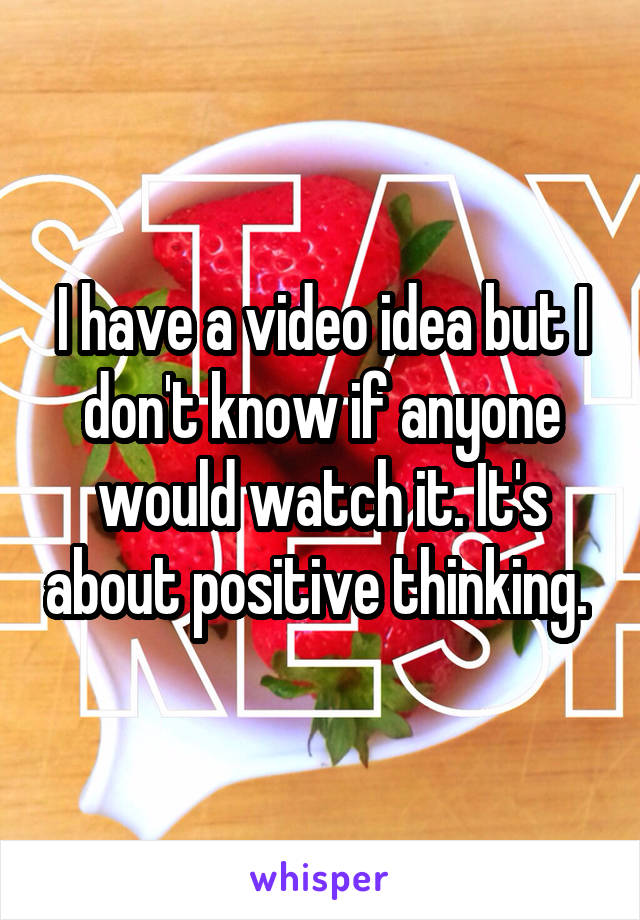 I have a video idea but I don't know if anyone would watch it. It's about positive thinking.