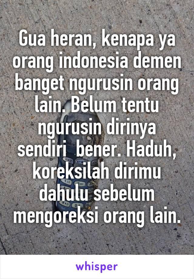 Gua heran, kenapa ya orang indonesia demen banget ngurusin orang lain. Belum tentu ngurusin dirinya sendiri  bener. Haduh, koreksilah dirimu dahulu sebelum mengoreksi orang lain.