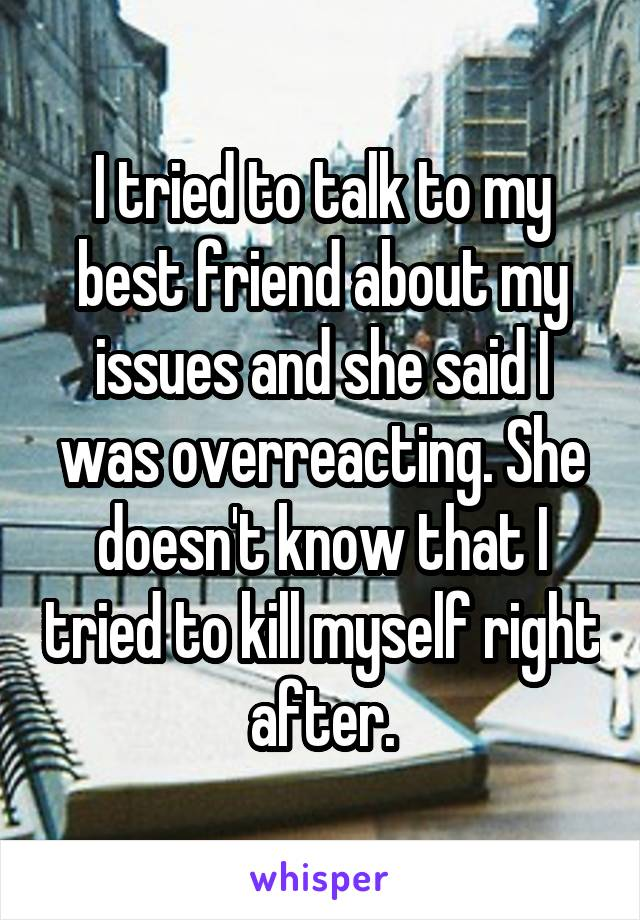 I tried to talk to my best friend about my issues and she said I was overreacting. She doesn't know that I tried to kill myself right after.