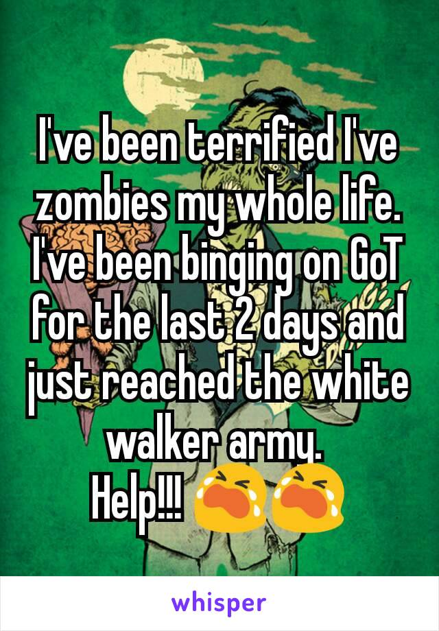I've been terrified I've zombies my whole life. I've been binging on GoT for the last 2 days and just reached the white walker army.  Help!!! 😭😭