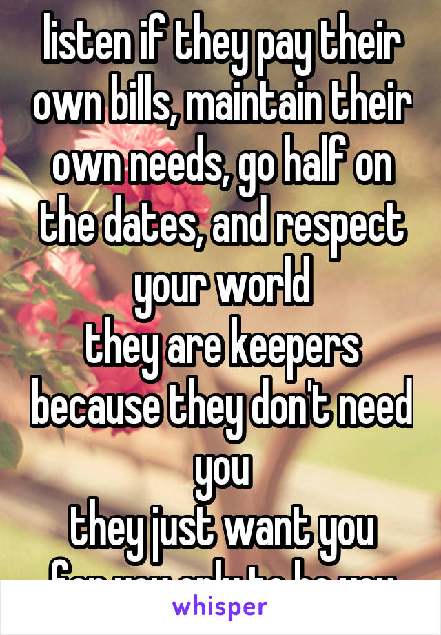 listen if they pay their own bills, maintain their own needs, go half on the dates, and respect your world they are keepers because they don't need you they just want you for you only to be you