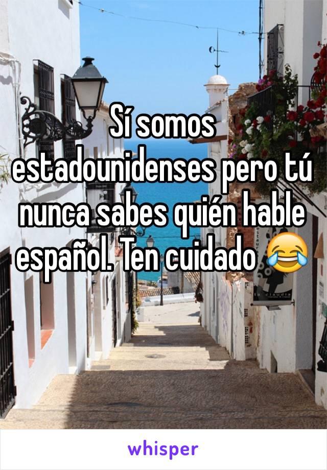 Sí somos estadounidenses pero tú nunca sabes quién hable español. Ten cuidado 😂