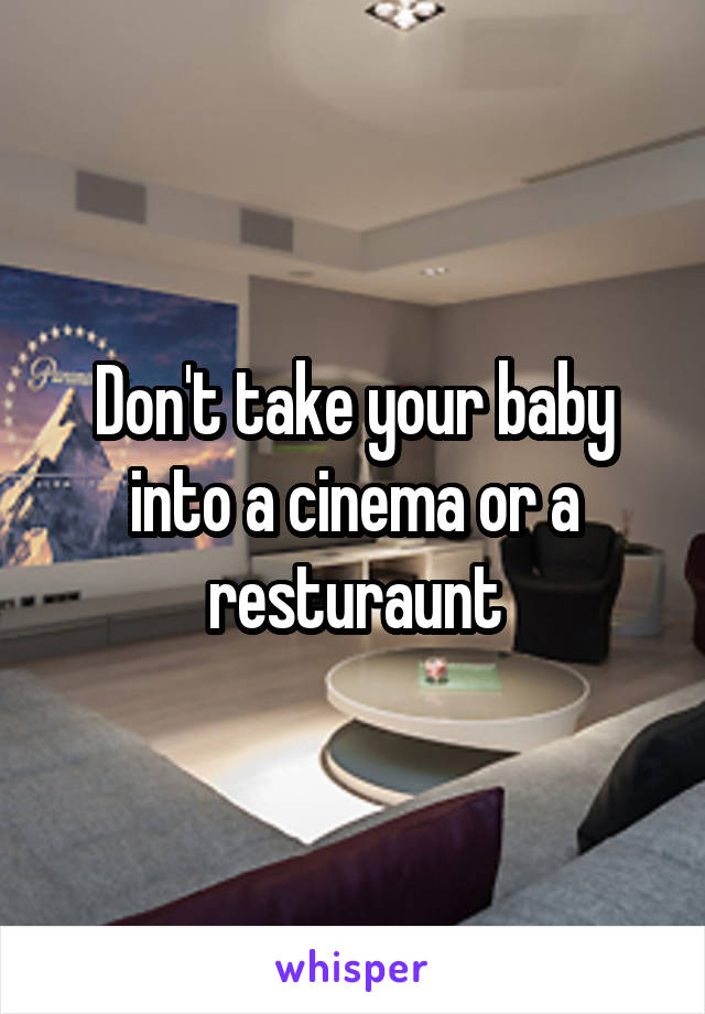 Don't take your baby into a cinema or a resturaunt
