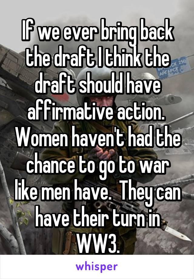 If we ever bring back the draft I think the draft should have affirmative action.  Women haven't had the chance to go to war like men have.  They can have their turn in WW3.